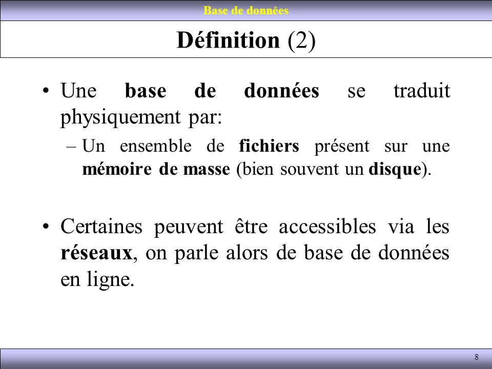 Définition (2) Une base de données se traduit physiquement par: –Un ensemble de fichiers présent sur une mémoire de masse (bien souvent un disque). Ce