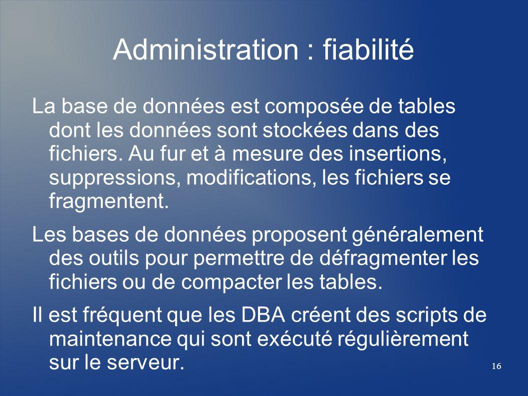 16 Administration : fiabilité La base de données est composée de tables dont les données sont stockées dans des fichiers. Au fur et à mesure des inser