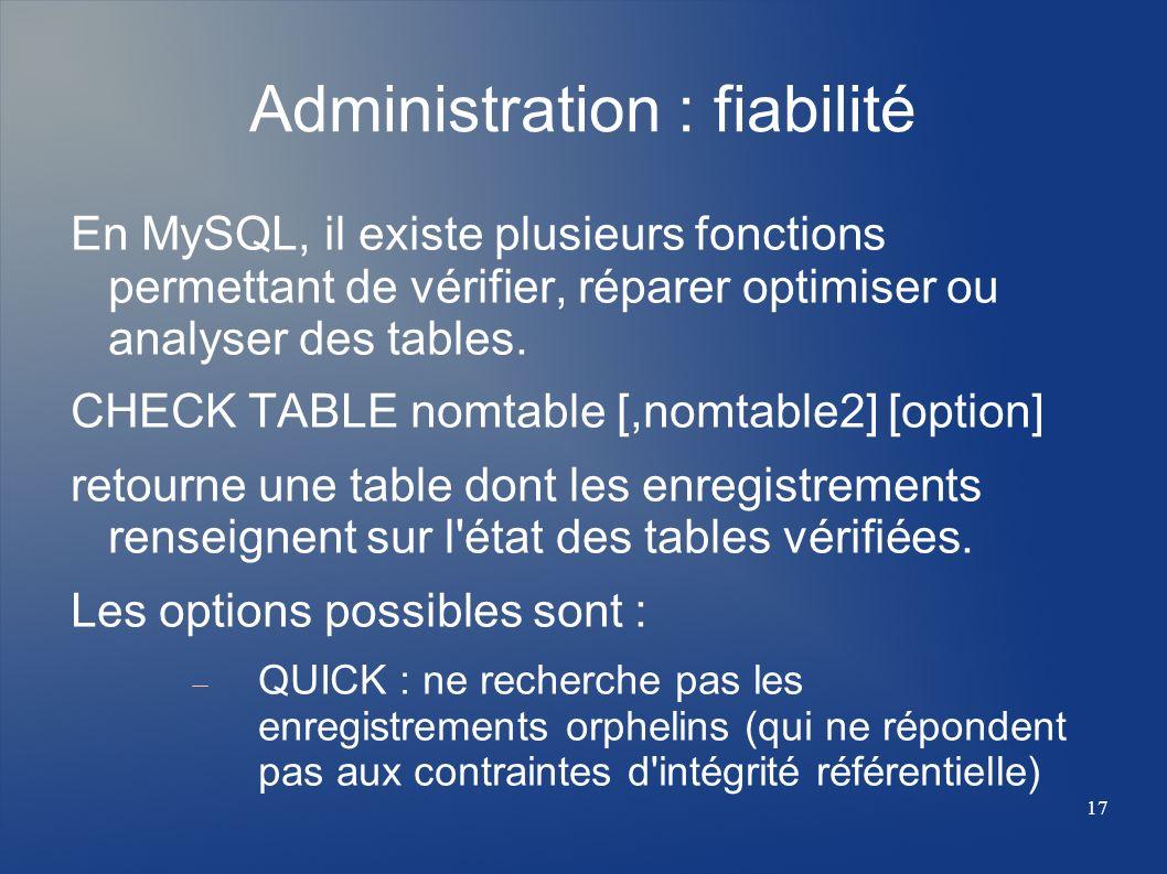 17 Administration : fiabilité En MySQL, il existe plusieurs fonctions permettant de vérifier, réparer optimiser ou analyser des tables. CHECK TABLE no