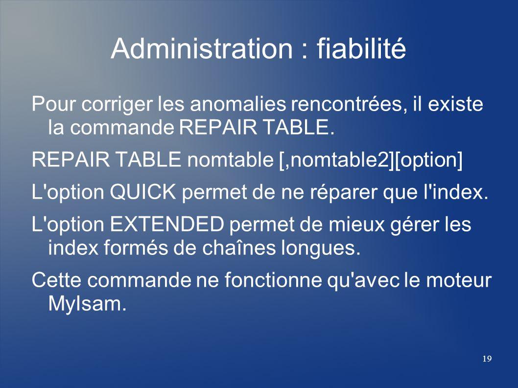 19 Administration : fiabilité Pour corriger les anomalies rencontrées, il existe la commande REPAIR TABLE. REPAIR TABLE nomtable [,nomtable2][option]