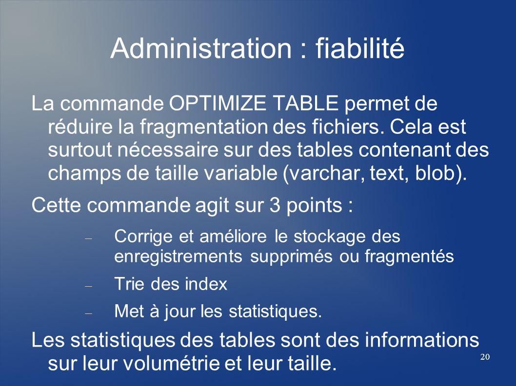 20 Administration : fiabilité La commande OPTIMIZE TABLE permet de réduire la fragmentation des fichiers. Cela est surtout nécessaire sur des tables c