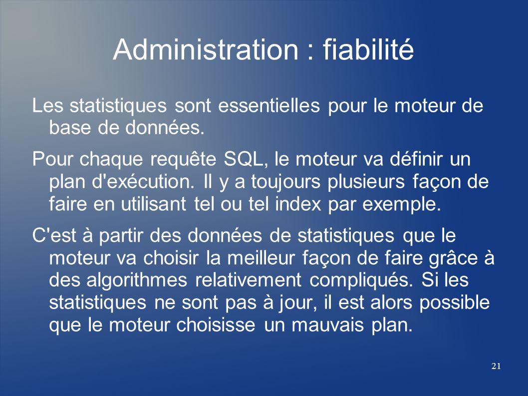 21 Administration : fiabilité Les statistiques sont essentielles pour le moteur de base de données. Pour chaque requête SQL, le moteur va définir un p