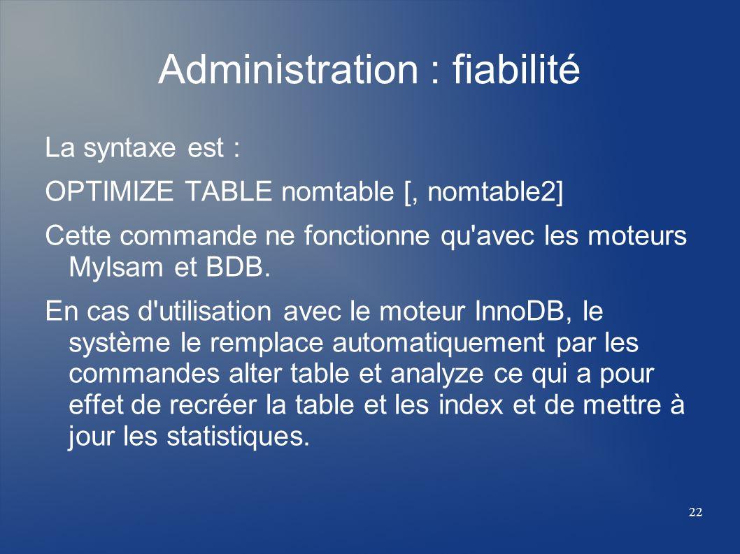 22 Administration : fiabilité La syntaxe est : OPTIMIZE TABLE nomtable [, nomtable2] Cette commande ne fonctionne qu'avec les moteurs MyIsam et BDB. E