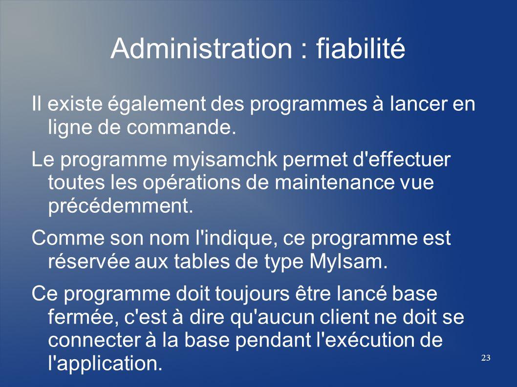 23 Administration : fiabilité Il existe également des programmes à lancer en ligne de commande. Le programme myisamchk permet d'effectuer toutes les o