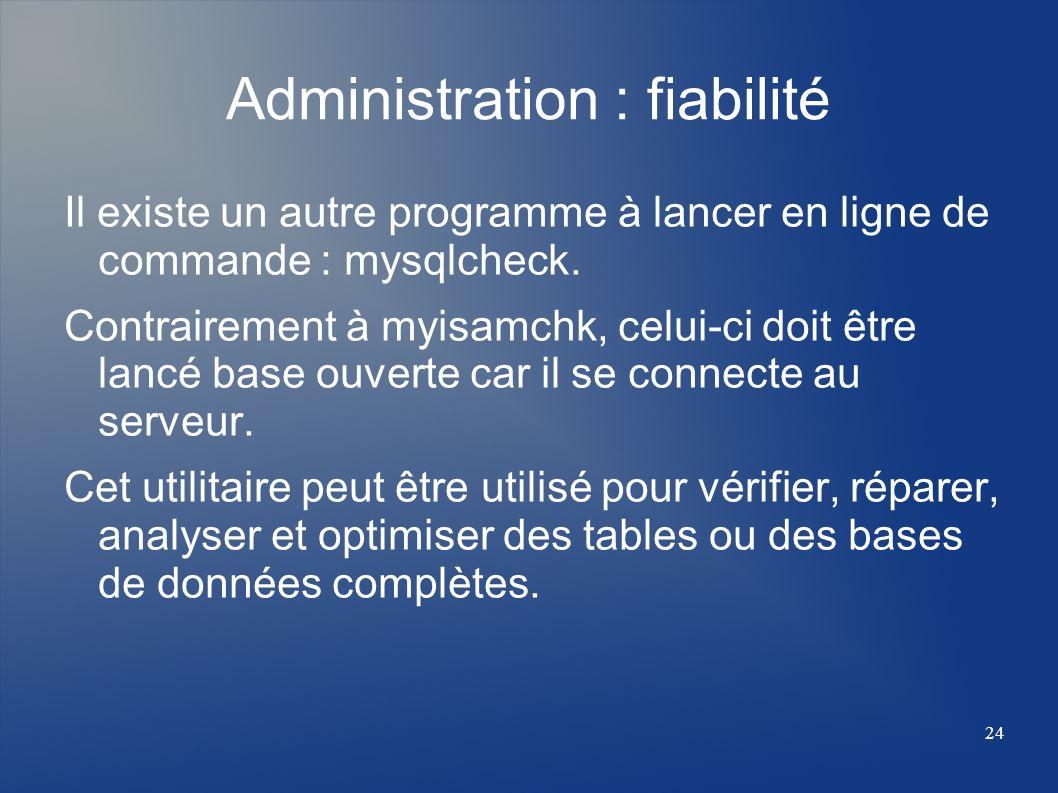 24 Administration : fiabilité Il existe un autre programme à lancer en ligne de commande : mysqlcheck. Contrairement à myisamchk, celui-ci doit être l