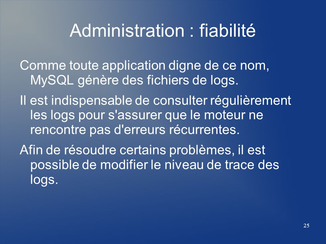 25 Administration : fiabilité Comme toute application digne de ce nom, MySQL génère des fichiers de logs. Il est indispensable de consulter régulièrem