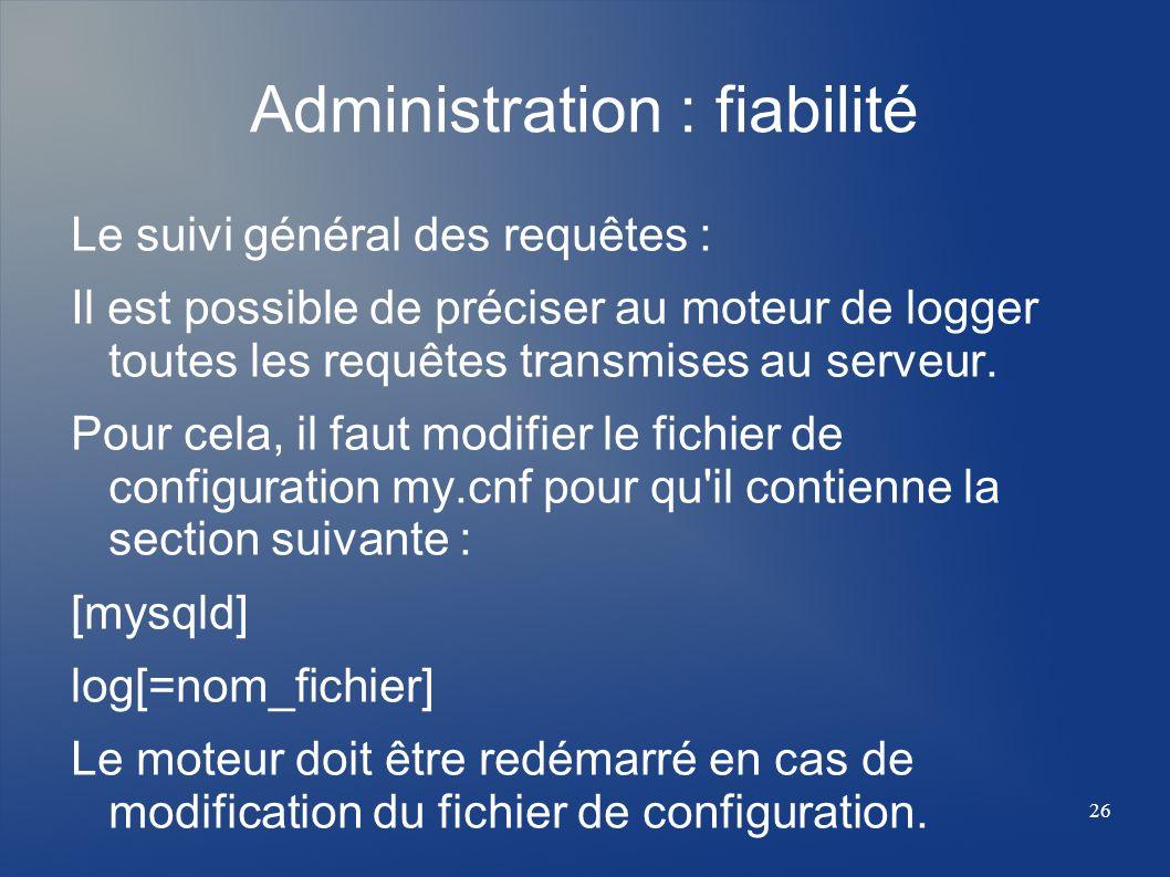 26 Administration : fiabilité Le suivi général des requêtes : Il est possible de préciser au moteur de logger toutes les requêtes transmises au serveu