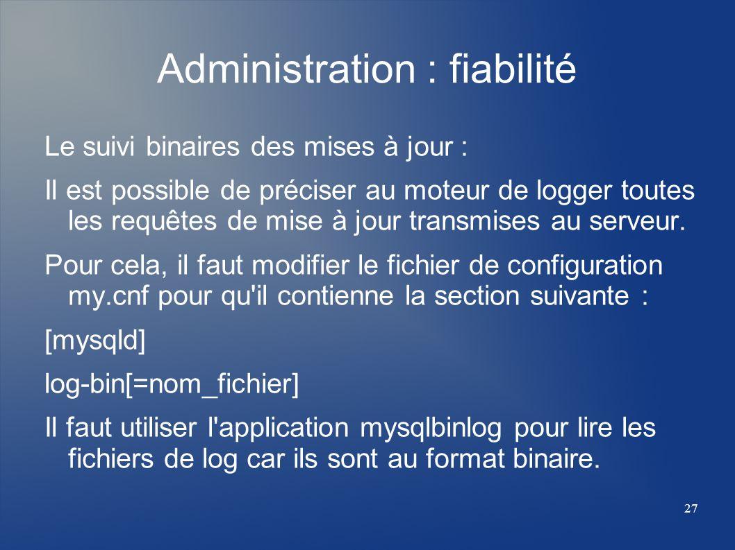 27 Administration : fiabilité Le suivi binaires des mises à jour : Il est possible de préciser au moteur de logger toutes les requêtes de mise à jour