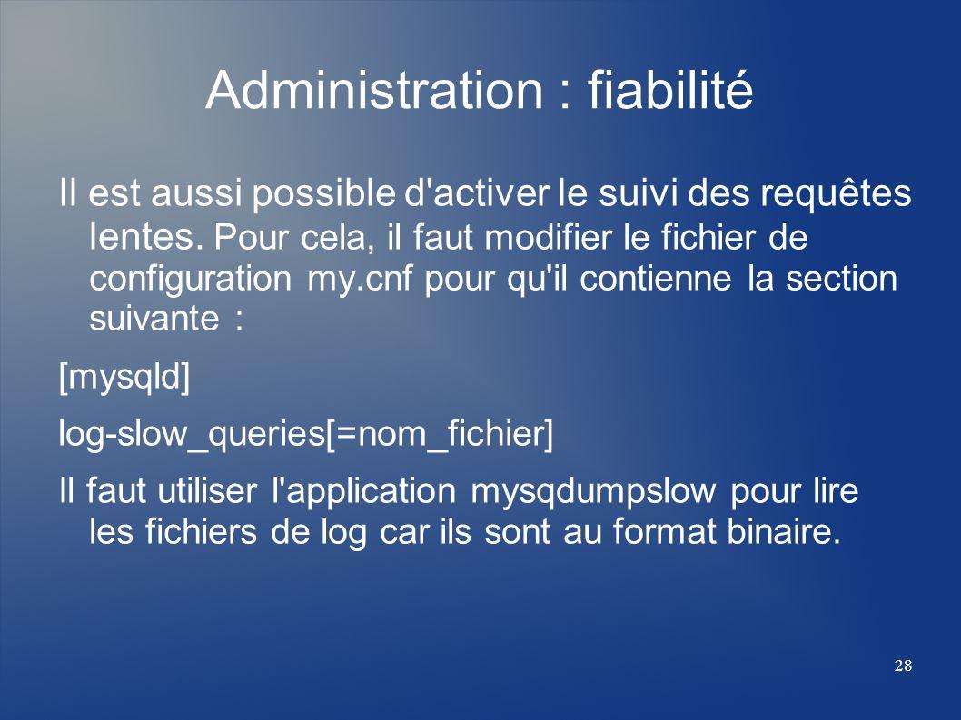 28 Administration : fiabilité Il est aussi possible d'activer le suivi des requêtes lentes. Pour cela, il faut modifier le fichier de configuration my