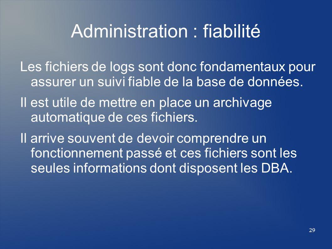 29 Administration : fiabilité Les fichiers de logs sont donc fondamentaux pour assurer un suivi fiable de la base de données. Il est utile de mettre e