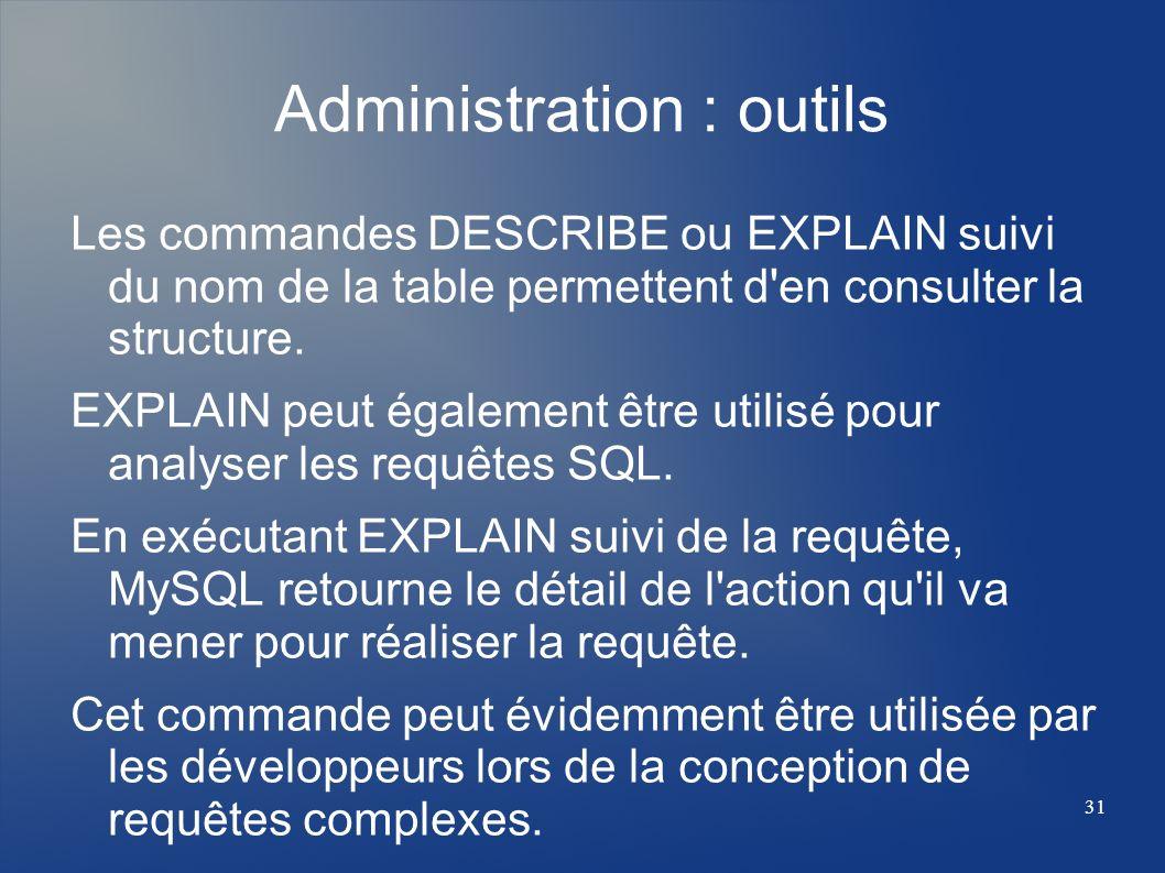 31 Administration : outils Les commandes DESCRIBE ou EXPLAIN suivi du nom de la table permettent d'en consulter la structure. EXPLAIN peut également ê