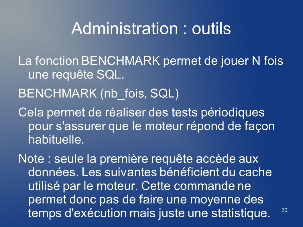 32 Administration : outils La fonction BENCHMARK permet de jouer N fois une requête SQL. BENCHMARK (nb_fois, SQL) Cela permet de réaliser des tests pé