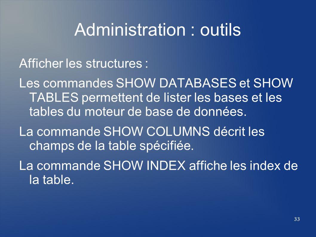 33 Administration : outils Afficher les structures : Les commandes SHOW DATABASES et SHOW TABLES permettent de lister les bases et les tables du moteu