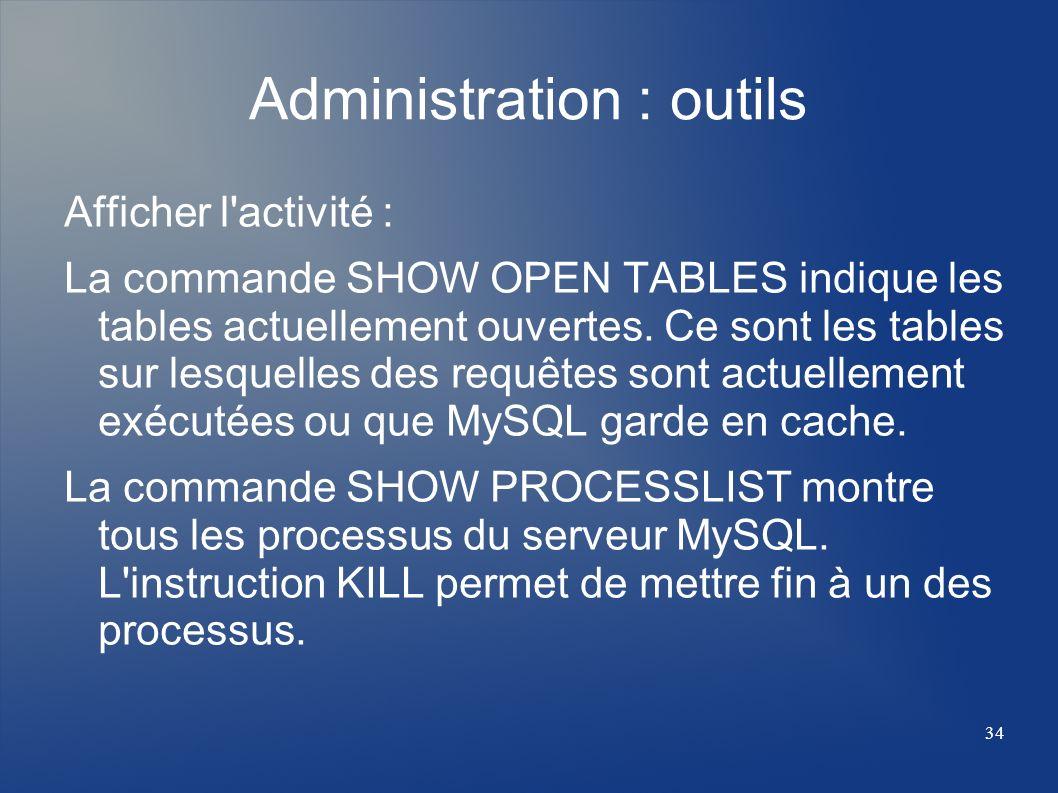 34 Administration : outils Afficher l'activité : La commande SHOW OPEN TABLES indique les tables actuellement ouvertes. Ce sont les tables sur lesquel