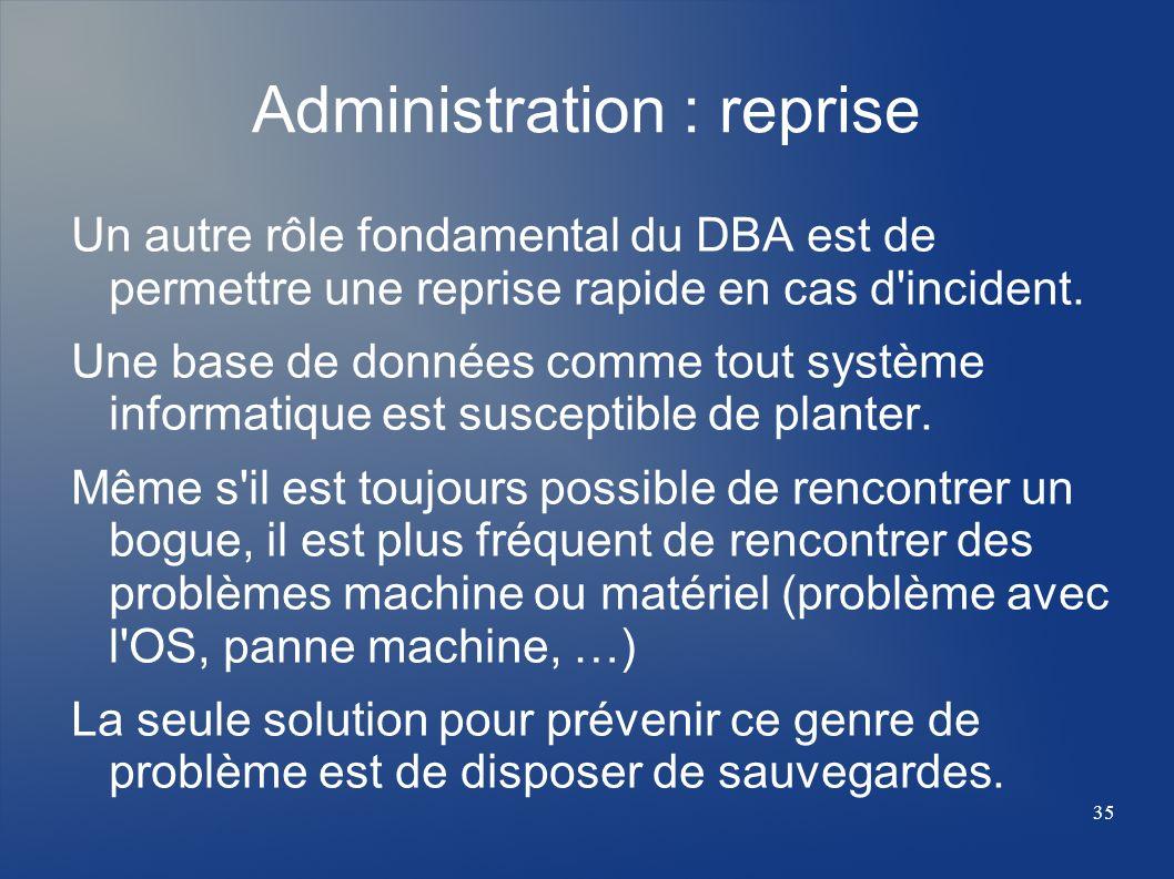 35 Administration : reprise Un autre rôle fondamental du DBA est de permettre une reprise rapide en cas d'incident. Une base de données comme tout sys