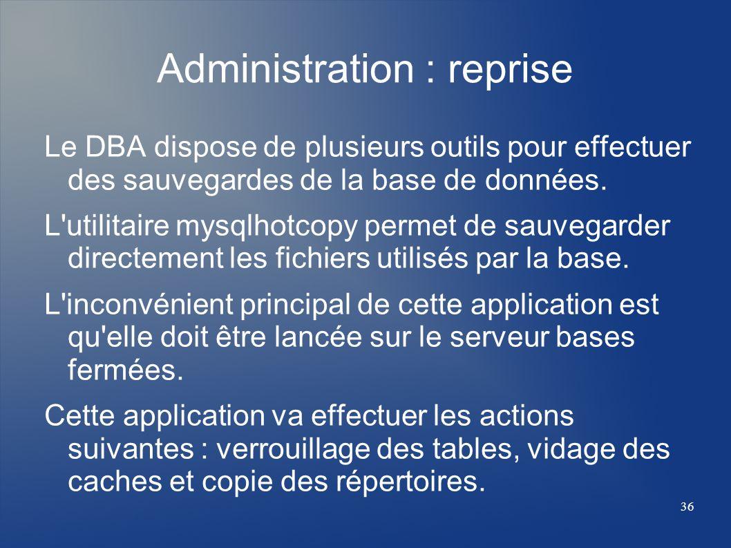 36 Administration : reprise Le DBA dispose de plusieurs outils pour effectuer des sauvegardes de la base de données. L'utilitaire mysqlhotcopy permet