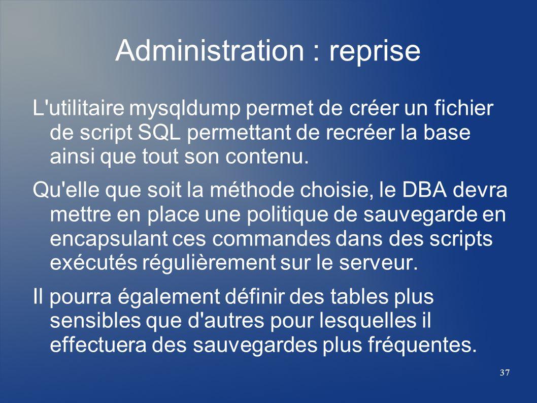 37 Administration : reprise L'utilitaire mysqldump permet de créer un fichier de script SQL permettant de recréer la base ainsi que tout son contenu.