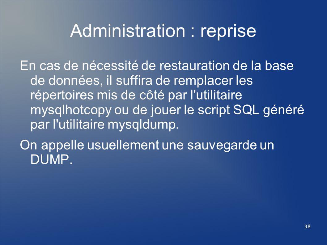 38 Administration : reprise En cas de nécessité de restauration de la base de données, il suffira de remplacer les répertoires mis de côté par l'utili