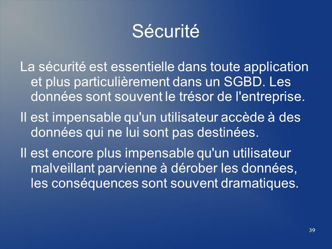 39 Sécurité La sécurité est essentielle dans toute application et plus particulièrement dans un SGBD. Les données sont souvent le trésor de l'entrepri