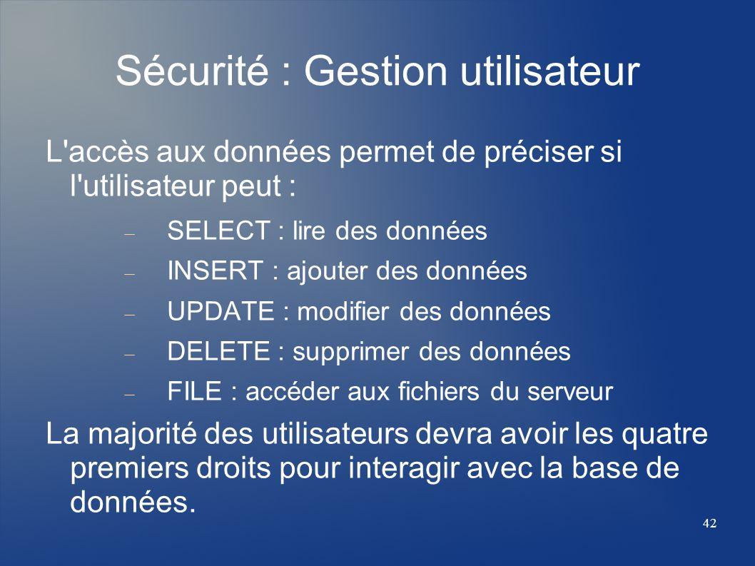 42 Sécurité : Gestion utilisateur L'accès aux données permet de préciser si l'utilisateur peut : SELECT : lire des données INSERT : ajouter des donnée