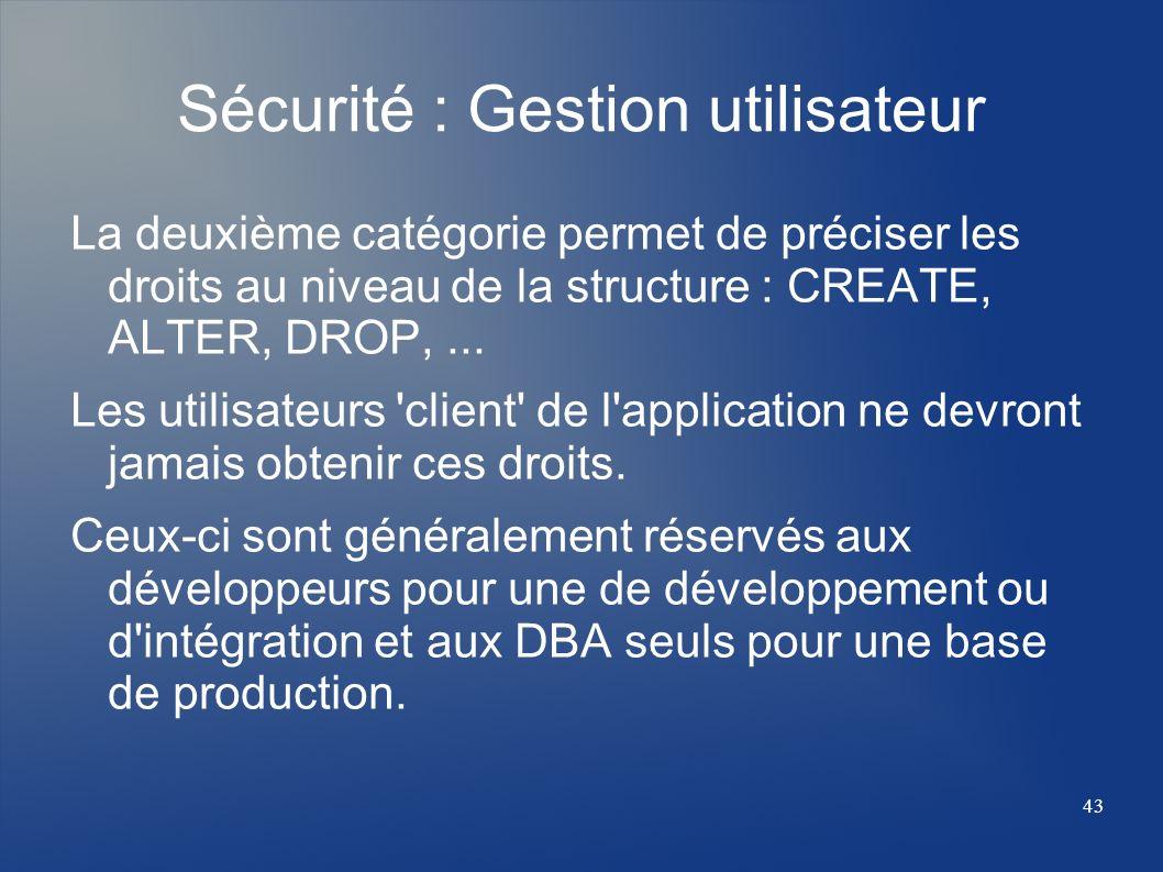 43 Sécurité : Gestion utilisateur La deuxième catégorie permet de préciser les droits au niveau de la structure : CREATE, ALTER, DROP,... Les utilisat