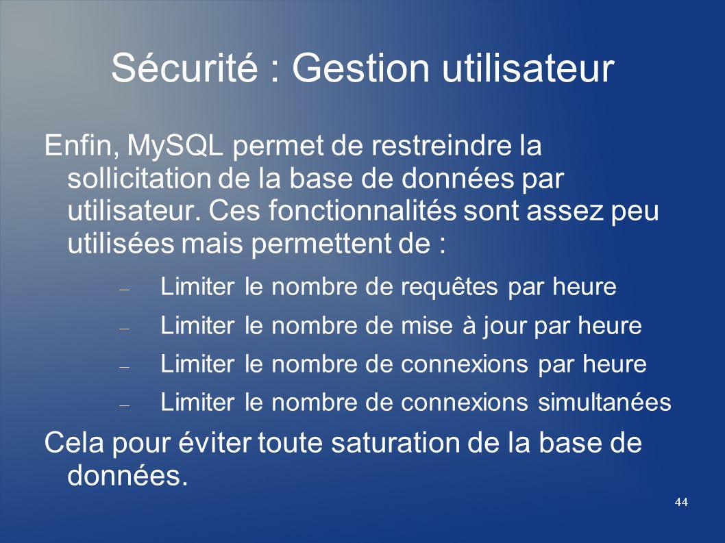 44 Sécurité : Gestion utilisateur Enfin, MySQL permet de restreindre la sollicitation de la base de données par utilisateur. Ces fonctionnalités sont