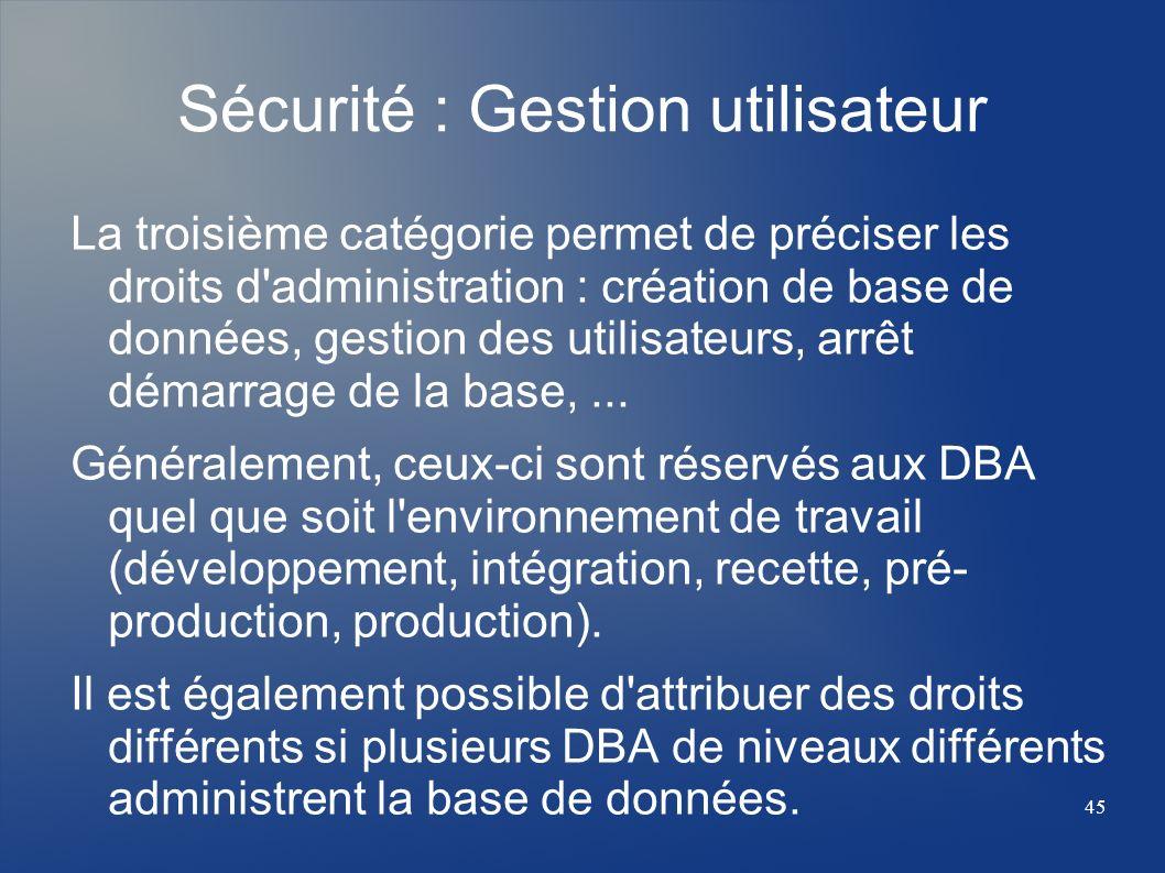 45 Sécurité : Gestion utilisateur La troisième catégorie permet de préciser les droits d'administration : création de base de données, gestion des uti