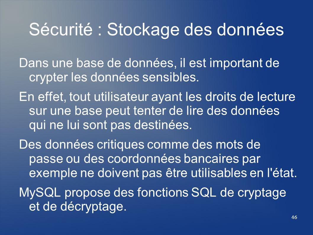 46 Sécurité : Stockage des données Dans une base de données, il est important de crypter les données sensibles. En effet, tout utilisateur ayant les d