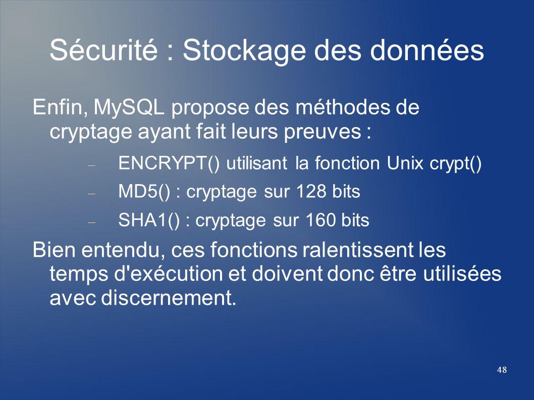 48 Sécurité : Stockage des données Enfin, MySQL propose des méthodes de cryptage ayant fait leurs preuves : ENCRYPT() utilisant la fonction Unix crypt