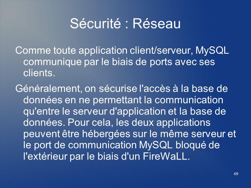 49 Sécurité : Réseau Comme toute application client/serveur, MySQL communique par le biais de ports avec ses clients. Généralement, on sécurise l'accè
