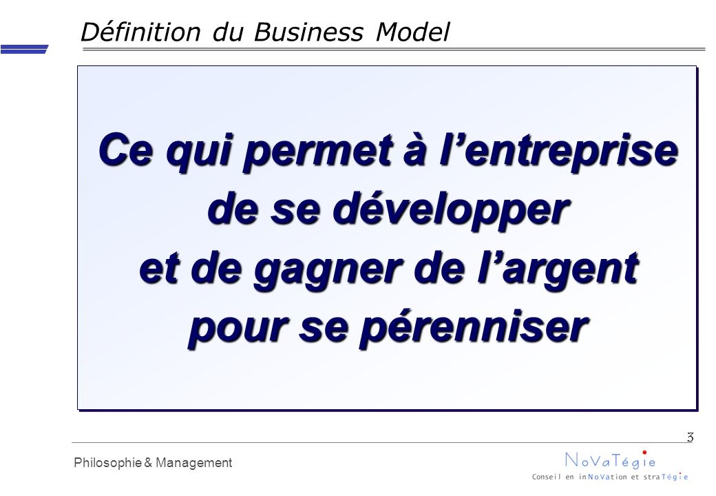 Propriété Novatégie - Reproduction interdite en dehors dAPM Philosophie & Management Définition du Business Model 3 Ce qui permet à lentreprise de se développer et de gagner de largent pour se pérenniser
