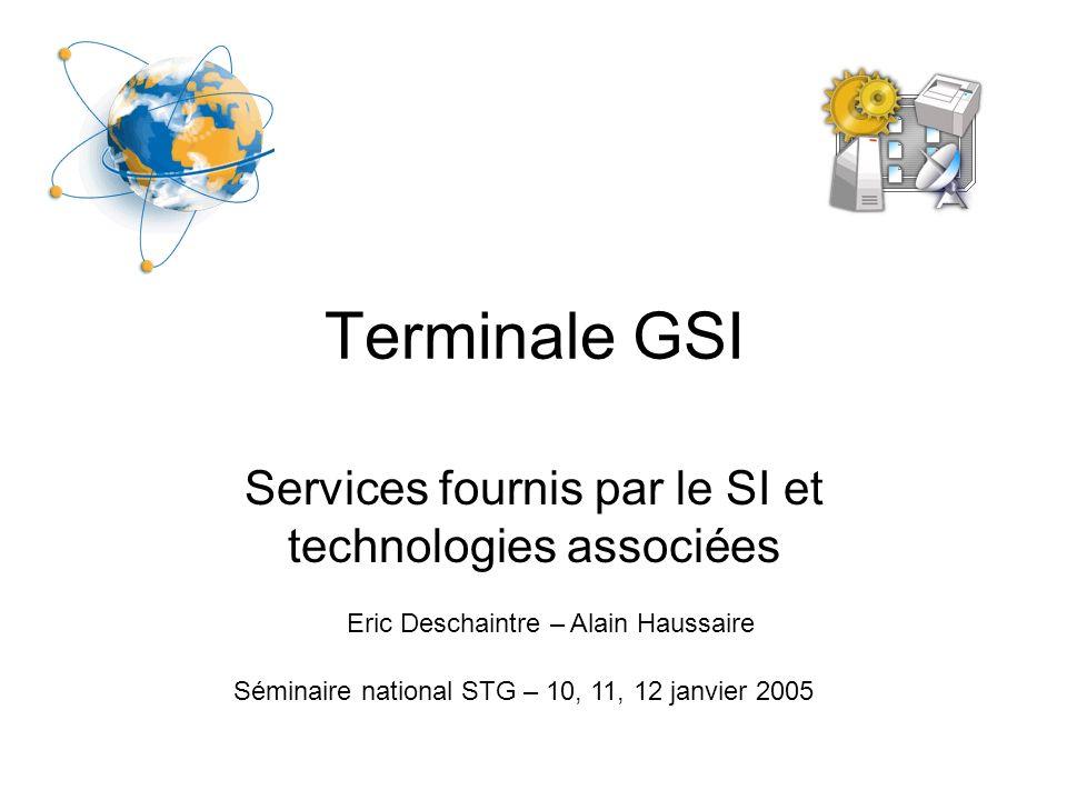 Terminale GSI Services fournis par le SI et technologies associées Séminaire national STG – 10, 11, 12 janvier 2005 Eric Deschaintre – Alain Haussaire