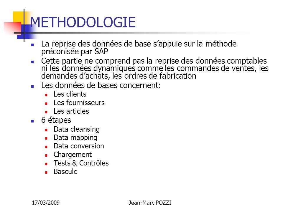 17/03/2009Jean-Marc POZZI METHODOLOGIE La reprise des données de base sappuie sur la méthode préconisée par SAP Cette partie ne comprend pas la repris