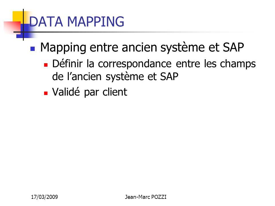 17/03/2009Jean-Marc POZZI DATA MAPPING Mapping entre ancien système et SAP Définir la correspondance entre les champs de lancien système et SAP Validé