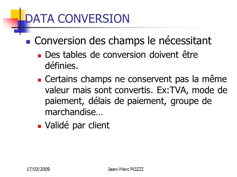 17/03/2009Jean-Marc POZZI DATA CONVERSION Conversion des champs le nécessitant Des tables de conversion doivent être définies. Certains champs ne cons