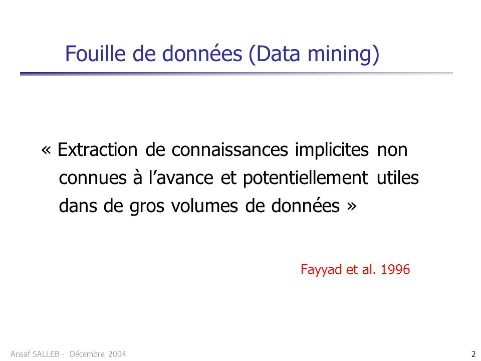Ansaf SALLEB - Décembre 20042 Fouille de données (Data mining) « Extraction de connaissances implicites non connues à lavance et potentiellement utiles dans de gros volumes de données » Fayyad et al.
