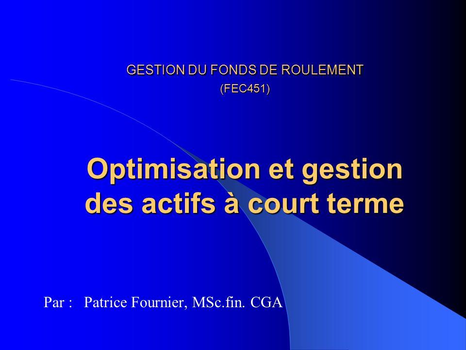 GESTION DU FONDS DE ROULEMENT (FEC451) Optimisation et gestion des actifs à court terme Par : Patrice Fournier, MSc.fin.