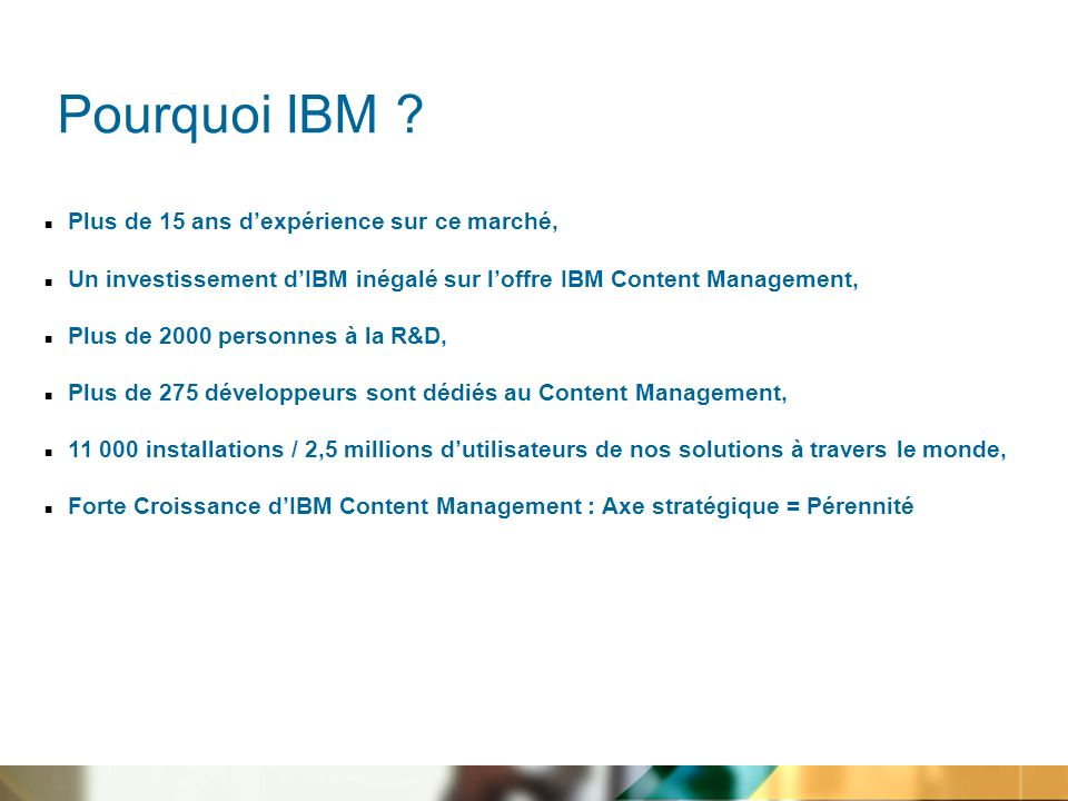 n Plus de 15 ans dexpérience sur ce marché, n Un investissement dIBM inégalé sur loffre IBM Content Management, n Plus de 2000 personnes à la R&D, n Plus de 275 développeurs sont dédiés au Content Management, n 11 000 installations / 2,5 millions dutilisateurs de nos solutions à travers le monde, n Forte Croissance dIBM Content Management : Axe stratégique = Pérennité Pourquoi IBM