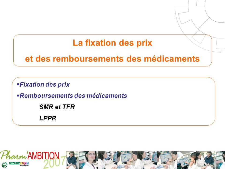 Pharm Ambition – Service Clients Avril 2007 La fixation des prix et des remboursements des médicaments Fixation des prix Remboursements des médicament