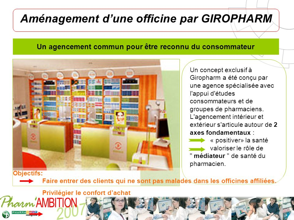 Pharm Ambition – Service Clients Avril 2007 Aménagement dune officine par GIROPHARM Un concept exclusif à Giropharm a été conçu par une agence spécial