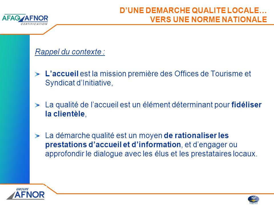 DUNE DEMARCHE QUALITE LOCALE… VERS UNE NORME NATIONALE Les différentes étapes : 1993 : lancement des travaux entre lOT dAix en Provence et les professionnels aixois, 1994 : lancement dune étude de faisabilité (AFNOR et AFIT), 1995 : Élaboration et expérimentation du référentiel dans 15 OT, 1997 : Homologation de la norme NF X 50-730 « Service accueil des visiteurs dans les OTSI » 1997 : Création de la marque NF SERVICE « Accueil et Information des OTSI »