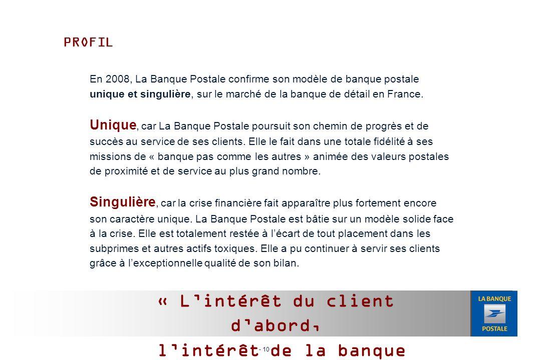 - 10 - PROFIL En 2008, La Banque Postale confirme son modèle de banque postale unique et singulière, sur le marché de la banque de détail en France.