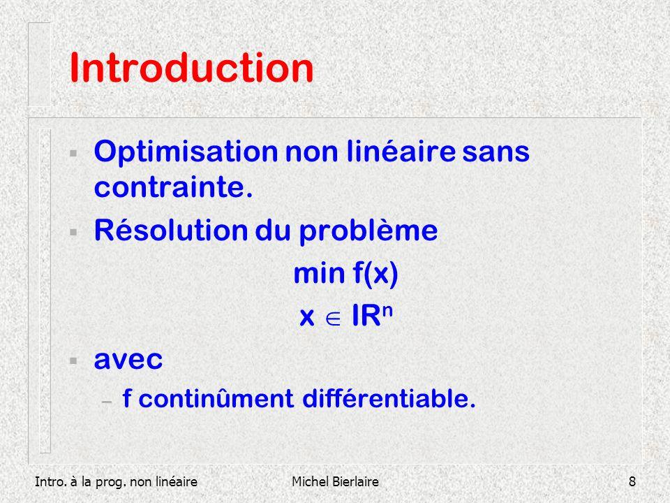 Intro. à la prog. non linéaireMichel Bierlaire8 Introduction Optimisation non linéaire sans contrainte. Résolution du problème min f(x) x IR n avec –