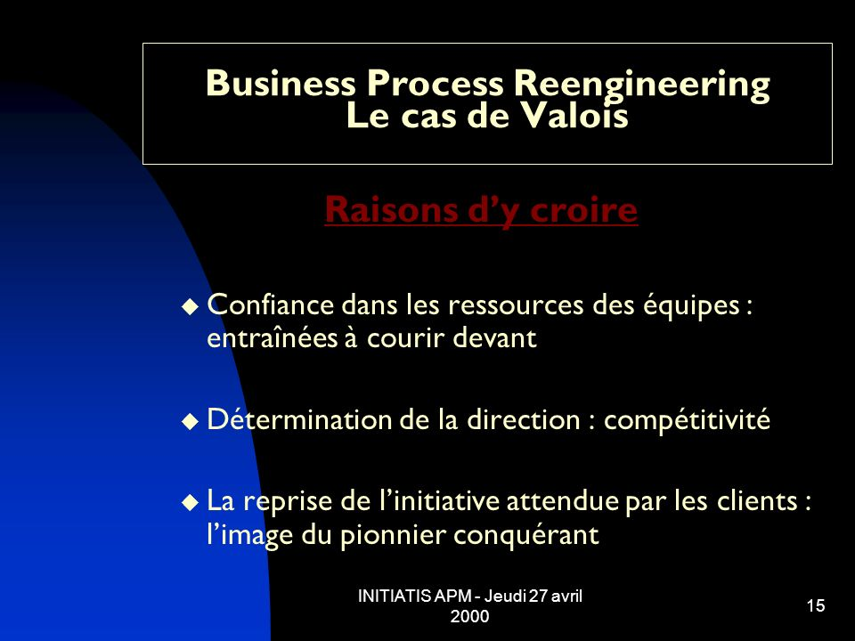 INITIATIS APM - Jeudi 27 avril 2000 15 Business Process Reengineering Le cas de Valois Raisons dy croire Confiance dans les ressources des équipes : e
