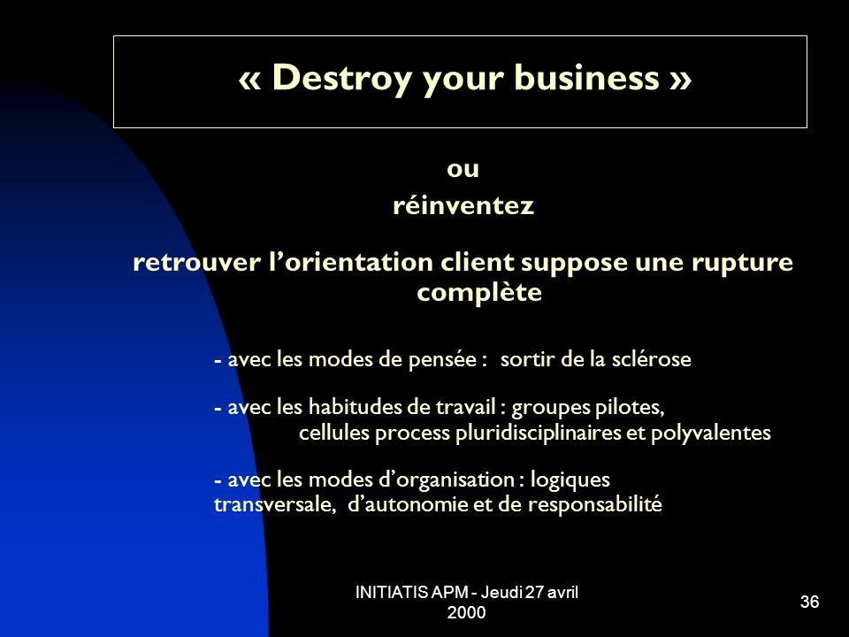 INITIATIS APM - Jeudi 27 avril 2000 36 « Destroy your business » ou réinventez retrouver lorientation client suppose une rupture complète - avec les m
