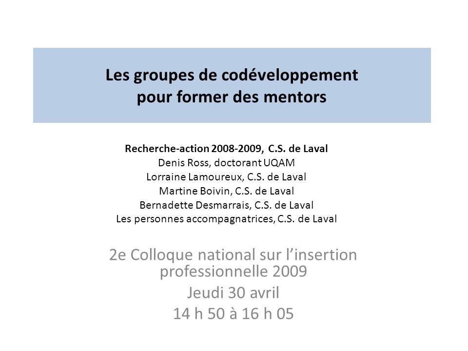 Les groupes de codéveloppement pour former des mentors 2e Colloque national sur linsertion professionnelle 2009 Jeudi 30 avril 14 h 50 à 16 h 05 Recherche-action 2008-2009, C.S.