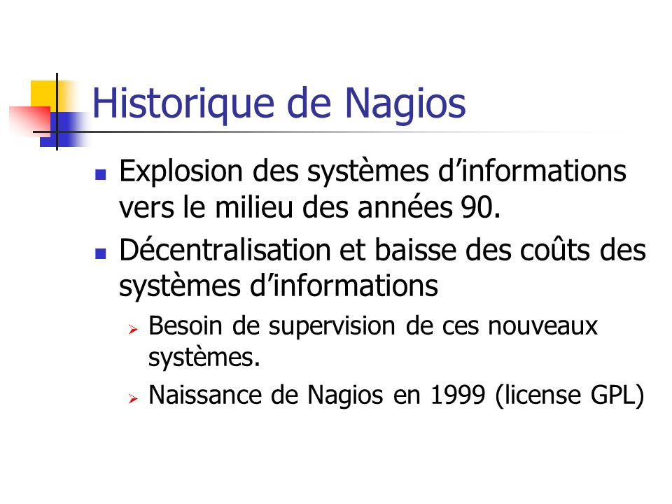 Historique de Nagios Explosion des systèmes dinformations vers le milieu des années 90. Décentralisation et baisse des coûts des systèmes dinformation