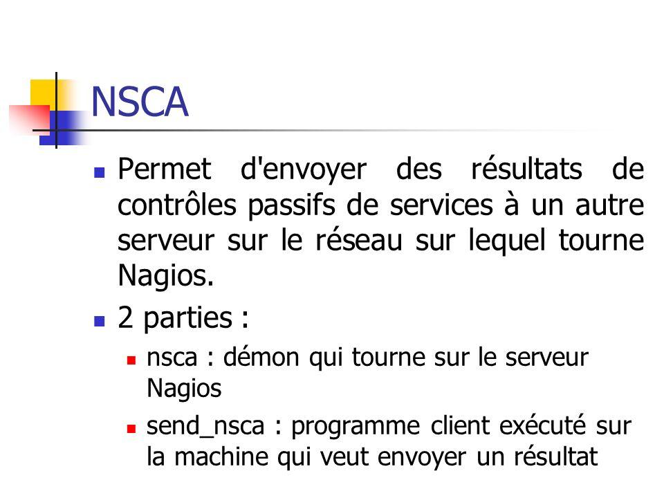 NSCA Permet d'envoyer des résultats de contrôles passifs de services à un autre serveur sur le réseau sur lequel tourne Nagios. 2 parties : nsca : dém
