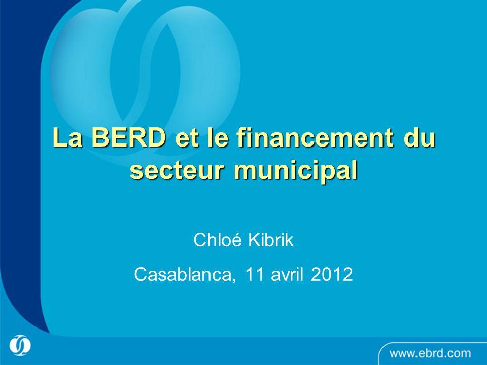 1 La BERD et le financement du secteur municipal Chloé Kibrik Casablanca, 11 avril 2012