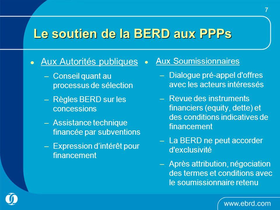 7 Le soutien de la BERD aux PPPs Aux Autorités publiques –Conseil quant au processus de sélection –Règles BERD sur les concessions –Assistance techniq